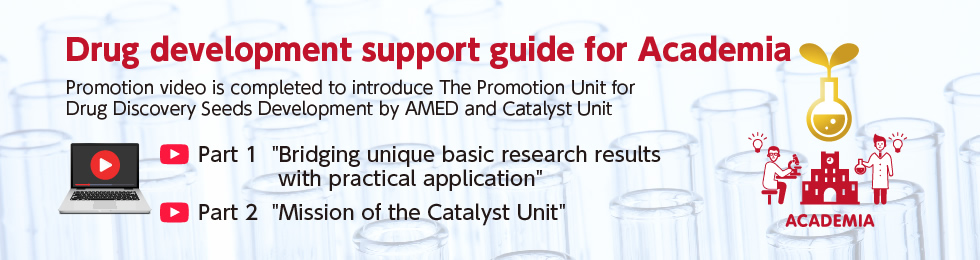 Drug development support guide for Academia Promotion video is completed to introduce The Promotion Unit for Drug Discovery Seeds Development by AMED and Catalyst Unit